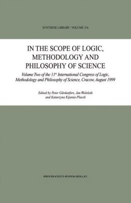 In the Scope of Logic, Methodology and Philosophy of Science: Volume Two of the 11th International Congress of Logic, Methodology and Philosophy of Science, Cracow, August 1999