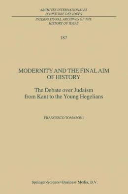 Modernity and the Final Aim of History: The Debate over Judaism from Kant to the Young Hegelians