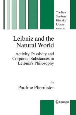 Leibniz and the Natural World: Activity, Passivity and Corporeal Substances in Leibniz's Philosophy