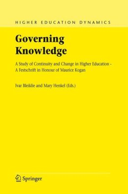 Governing Knowledge: A Study of Continuity and Change in Higher Education - A Festschrift in Honour of Maurice Kogan