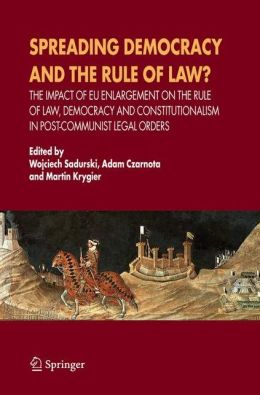 Spreading Democracy and the Rule of Law?: The Impact of EU Enlargemente for the Rule of Law, Democracy and Constitutionalism in Post-Communist Legal Orders