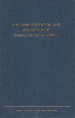 The Representation and Perception of Roman Imperial Power: Proceedings of the Third Workshop of the International Network Impact of Empire (Roman Empire, c. 200 B.C. - A.D. 476), Rome, March 20-23, 2002