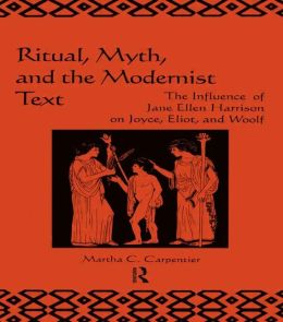 Ritual, Myth and the Modernist Text: The Influence of Jane Ellen Harrison on Joyce, Eliot and Woolf