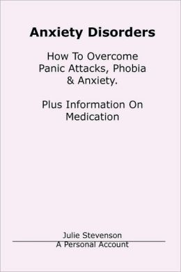 Anxiety Disorders. Concise Blueprint To Overcome Panic Attacks, Phobia & Anxiety. Plus Information On Medication.