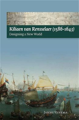 Kiliaen Van Rensselaer, 1586-1643: Designing a New World