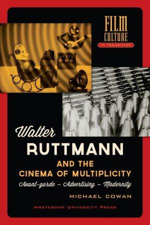 Walter Ruttmann and the Cinema of Multiplicity: Avant-Garde - Advertising - Modernity