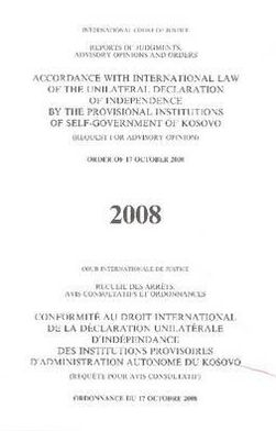 Reports of Judgements, Advisory Opinions and Orders: Accordance with International Law of the Unilateral Declaration of Independence by the Provisional Institutions of Self-Government of Kosovo (Request for Advisory Opinion) Order of 17 October 2008