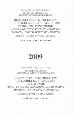 Reports of Judgments, Advisory Opinions and Orders: Request for Interpretation of the Judgment of 31 March 2004 in the Case Concerning Avena and Other Mexican Nations (Mexico V. United States of America) Judgment of 19 January 2009