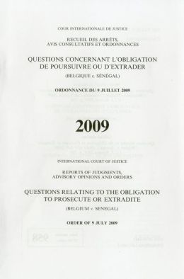Reports of Judgments, Advisory Opinions and Orders: Questions Relating to the Obligation to Prosecute or Extradite (Belgium V. Senegal) Order of 9 July 2009