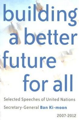Building a Better Future for All: Selected Speaches of United Nations Secretary-General Ban Ki-moon 2007-2012