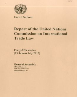Report of the United Nations Commission on International Trade Law: Forty-Fifth Session (25 June - 86July 2012)
