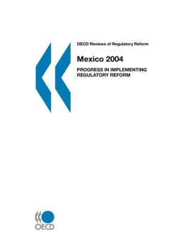 OECD Reviews of Regulatory Reform Mexico: Progress in Implementing Regulatory Reform
