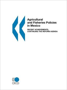 Agricultural and Fisheries Policies in Mexico: Recent Achievements, Continuing the Reform Agenda