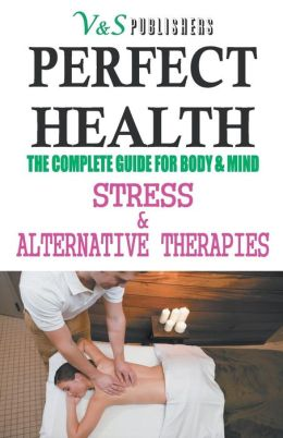 PERFECT HEALTH - Stress & Alternative Therapies : The complete guide for body & mind