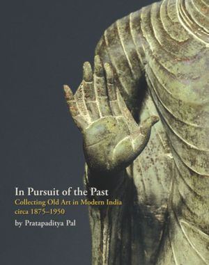 In Pursuit of the Past: Collecting Old Art in Modern India circa 1900 - 1950