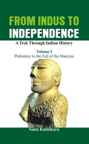 From Indus to Independence - A Trek Through Indian History: Vol I Prehistory to the Fall of the Mauryas