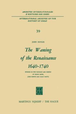 The Waning of the Renaissance 1640-1740: Studies in the Thought and Poetry of Henry More, John Norris and Isaac Watts