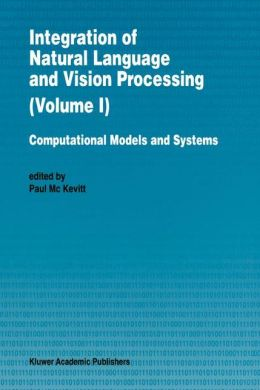 Integration of Natural Language and Vision Processing: Computational Models and Systems