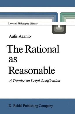 The Rational as Reasonable: A Treatise on Legal Justification