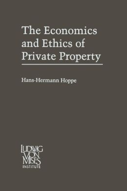 The Economics and Ethics of Private Property: Studies in Political Economy and Philosophy