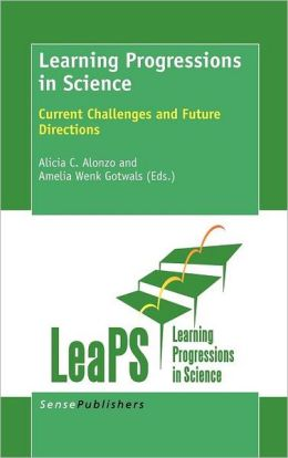 Learning Progressions in Science: Current Challenges and Future Directions Alicia C. Alonzo and Amelia Wenk Gowals