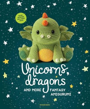 Unicorns, Dragons and More Fantasy Amigurumi: Bring 14 Magical Characters to Life!