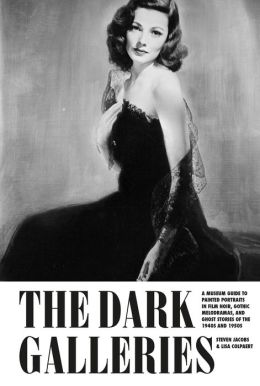 The Dark Galleries : A Museum Guide to Painted Portraits in Film Noir, Gothic Melodramas, and Ghost Stories of the 1940s and 1950s