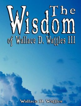 Wisdom of Wallace D Wattles III - Including: The Science of Mind, the Road to Power and Your Invisible Power