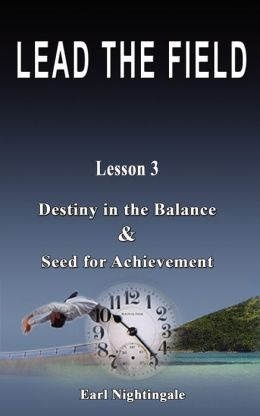 LEAD THE FIELD By Earl Nightingale - Lesson 3: Destiny in the Balance & Seed for Achievement