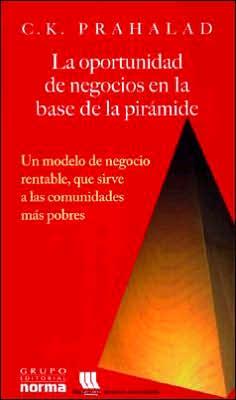 La oportunidad de negocios en la base de la piramide: Un modelo de negocio rentable, que sirve a las comunidades mas pobres (The Fortune at the Bottom of the Pyramid)