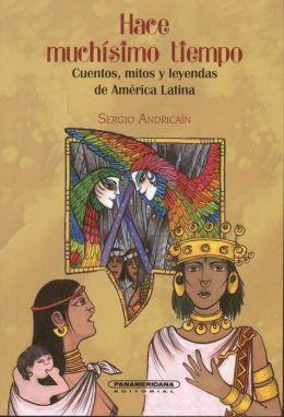 Hace Muchisimo Tiempo. Cuentos Mitos Y Leyendas De America Latina