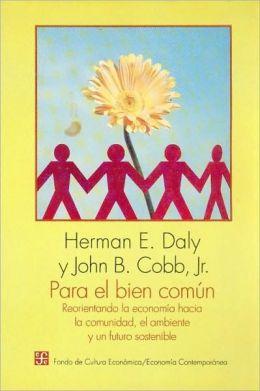 Para el bien comun : reorientando la economia hacia la comunidad, el ambiente y un futuro sostenible