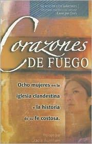 Corazones de Fuego: Ocho Mujeres en la Iglesia Clandestina y la Historia de su Fe Costosa