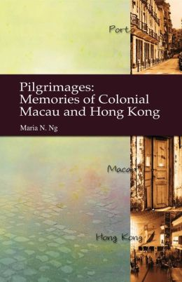 Pilgrimages: Memories of Colonial Macau and Hong Kong