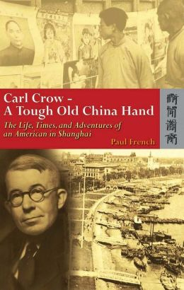 Carl Crow, a Tough Old China Hand: The Life, Times, and Adventures of an American in Shanghai