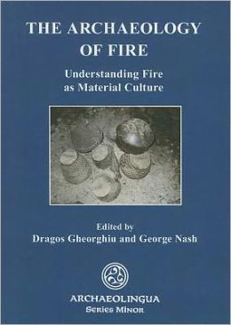 The Archaeology of Fire: Understanding Fire as Material Culture