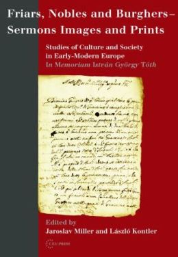 Friars, Nobles and Burghers--Sermons, Images and Prints: Studies of Culture and Society in Early-Modern Europe, in Memoriam Istvan Gyorgy Toth