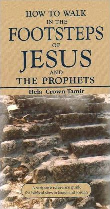 How to Walk in the Footsteps of Jesus and the Prophets: A Scripture Reference Guide for Biblical Sites in Israel and Jordan