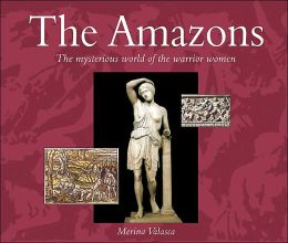 The Amazons: The Mysterious World of the Warrior Women