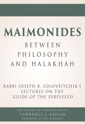 Maimonides, Between Philosophy and Halakhah: Rabbi Joseph B. Soloveitchik's Lectures on the Guide of the Perplexed