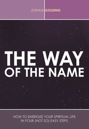 The Way of the Name: How to Energize Your Spiritual Life in Four (Not So) Easy Steps