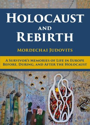 Holocaust and Rebirth: A survivor's memories of life in Europe before, during, and after the Holocaust