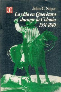 La Vida en Querétaro Durante la Colonia, 1531-1810