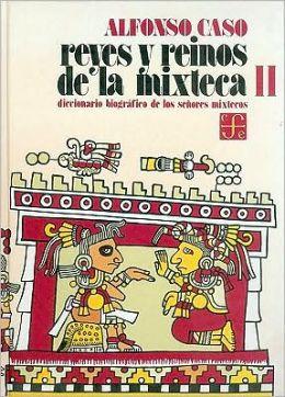 Reyes y reinos de la mixteca, II. Diccionario biografico de los senores mixtecos