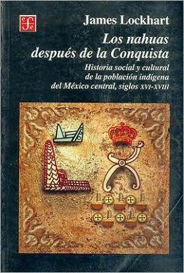 Los nahuas despues de la conquista. Historia social y cultural de los indios del Mexico central, del siglo XVI al XVII