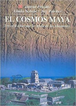El cosmos maya. Tres mil anos por la senda de los chamanes