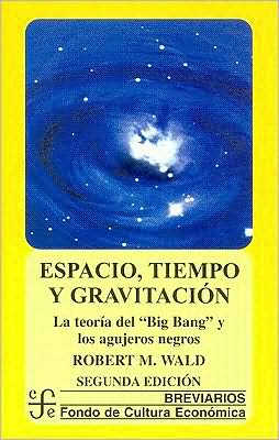 Espacio, tiempo y gravitacion : la teoria del Big Bang (la gran explosion) y los agujeros negros