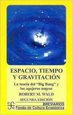 Espacio, tiempo y gravitacion : la teoria del Big Bang (la gran explosion) y los agujeros negros