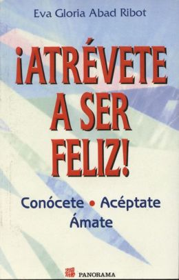 Atrevete a Ser Feliz / Dare to Be Happy : Conocete, Aceptate, Amate / Know, Accept and Love Yourself