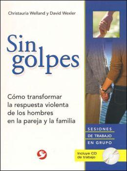Sin Golpes: Como Transformar la Respuesta Violenta de los Hombres en la Pareja y la Familia